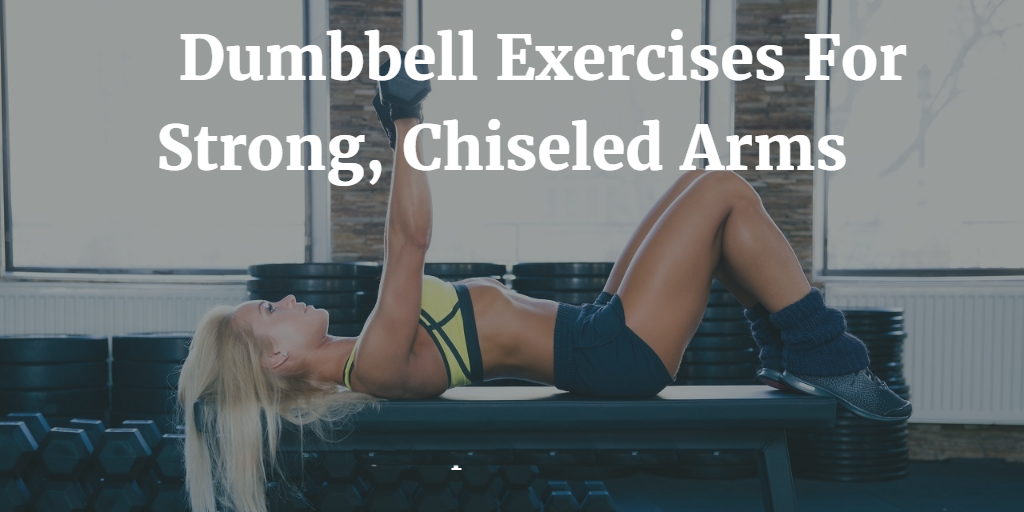 Dumbbell Exercises for Chiseled Arms