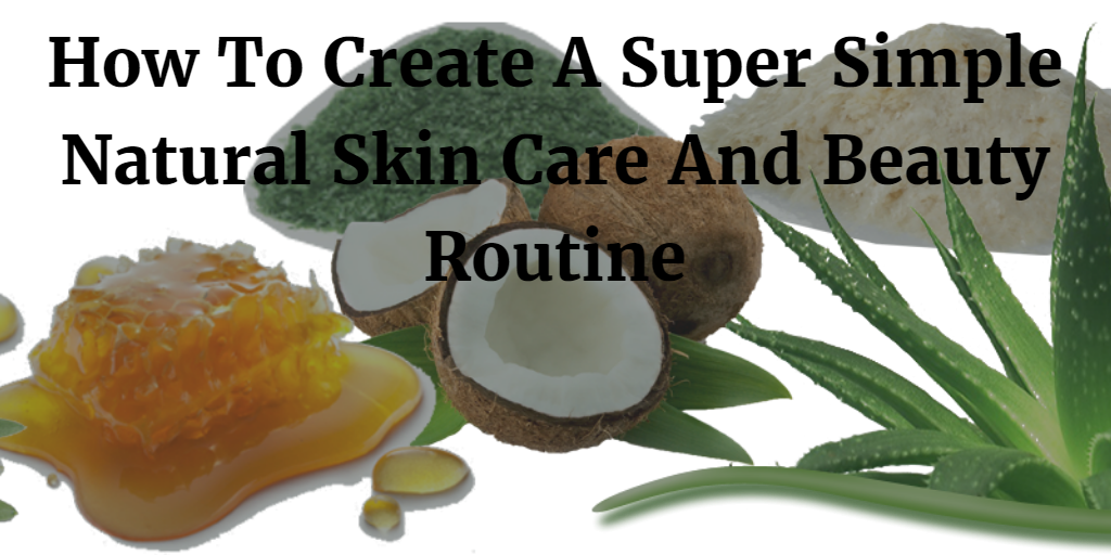 How To Create A Super Simple Natural Skin Care And Beauty Routine 2